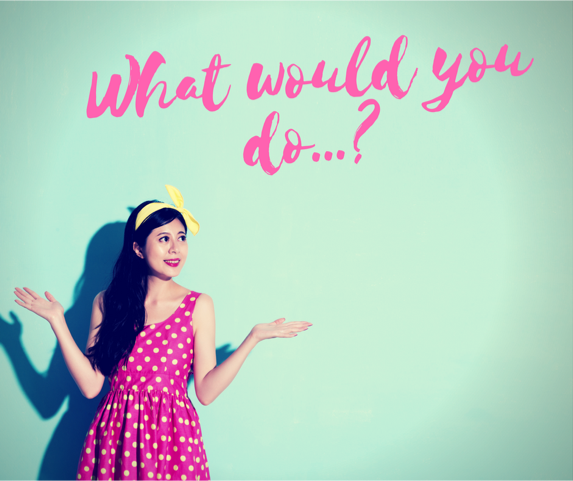 WHAT WOULD YOU DO….?